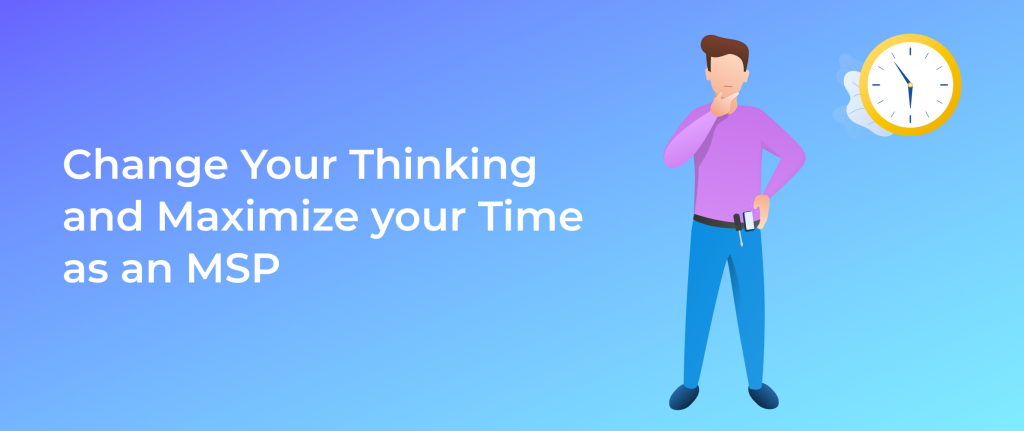 Change Your Thinking and Maximize your Time as an MSP
